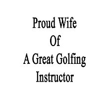 Proud Wife Of A Great Golfing Instructor  Photographic Print