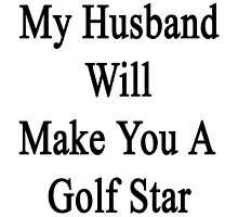 My Husband Will Make You A Golf Star  by supernova23