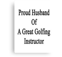 Proud Husband Of A Great Golfing Instructor  Canvas Print