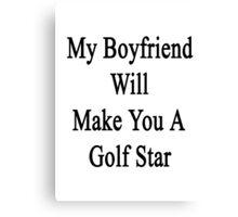 My Boyfriend Will Make You A Golfing Star  Canvas Print