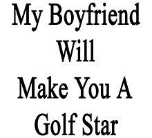 My Boyfriend Will Make You A Golfing Star  by supernova23