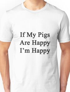 If My Pigs Are Happy I'm Happy  Unisex T-Shirt