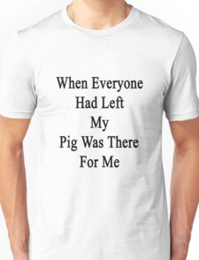 When Everyone Had Left My Pig Was There For Me  Unisex T-Shirt