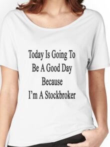 Today Is Going To Be A Good Day Because I'm A Stockbroker  Women's Relaxed Fit T-Shirt