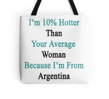 I'm 10% Hotter Than Your Average Woman Because I'm From Argentina  Tote Bag