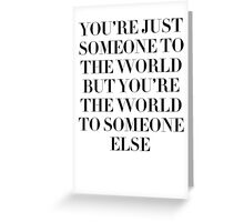"""YOU'RE JUST SOMEONE TO THE WORLD"" Greeting Card"