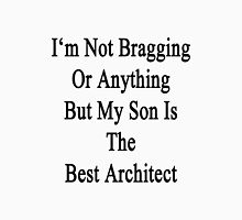 I'm Not Bragging Or Anything But My Son Is The Best Architect  Unisex T-Shirt