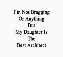 I'm Not Bragging Or Anything But My Daughter Is The Best Architect  Unisex T-Shirt