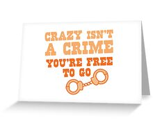 CRAZY isn't a CRIME you're FREE TO GO Greeting Card