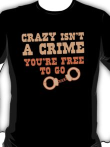 CRAZY isn't a CRIME you're FREE TO GO T-Shirt