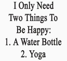 I Only Need Two Things To Be Happy: 1. A Water Bottle 2. Yoga  by supernova23