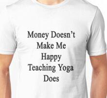 Money Doesn't Make Me Happy Teaching Yoga Does  Unisex T-Shirt
