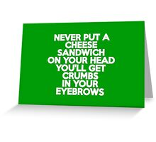 Never put a cheese sandwich on your head You'll get crumbs in your eyebrows Greeting Card