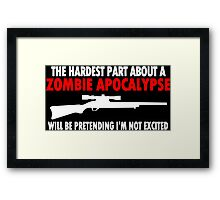 THE HARDEST PART ABOUT A ZOMBIE APOCALYPSE WILL BE PRETENDING IM NOT EXCITED Funny Geek Nerd Framed Print