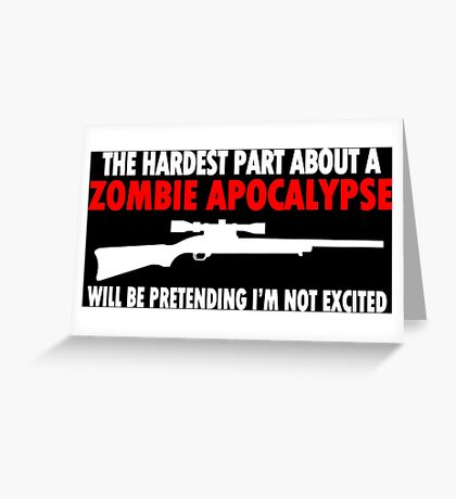 THE HARDEST PART ABOUT A ZOMBIE APOCALYPSE WILL BE PRETENDING IM NOT EXCITED Funny Geek Nerd Greeting Card