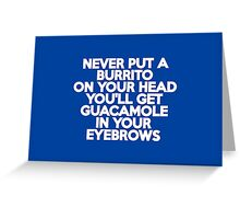 Never put a burrito on your head You'll get guacamole in your eyebrows Greeting Card
