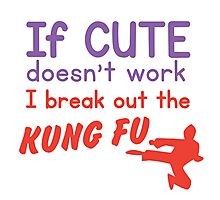 If CUTE doesn't work I bring out the KUNG FU Photographic Print