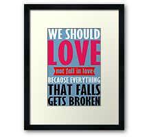 We should love not fall in love because everything that falls gets broken Funny Geek Nerd Framed Print