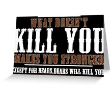 WHAT DOESN'T KILL YOU MAKES YOU STRONGER EXCEPT FOR BEARS BEARS WILL KILL YOU Funny Geek Nerd Greeting Card