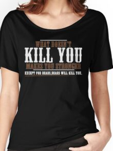 WHAT DOESN'T KILL YOU MAKES YOU STRONGER EXCEPT FOR BEARS BEARS WILL KILL YOU Funny Geek Nerd Women's Relaxed Fit T-Shirt