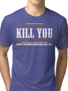 WHAT DOESN'T KILL YOU MAKES YOU STRONGER EXCEPT FOR BEARS BEARS WILL KILL YOU Funny Geek Nerd Tri-blend T-Shirt