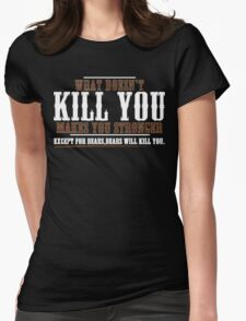 WHAT DOESN'T KILL YOU MAKES YOU STRONGER EXCEPT FOR BEARS BEARS WILL KILL YOU Funny Geek Nerd Womens Fitted T-Shirt