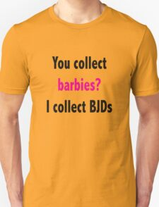 You collect barbies? I collect BJD's Unisex T-Shirt