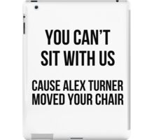 You can't sit w\ us cause alex moved your chair iPad Case/Skin