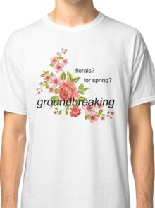 florals? for spring? groundbreaking. Classic T-Shirt