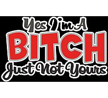 YES IM A BITCH JUST NOT YOURS Funny Geek Nerd Photographic Print