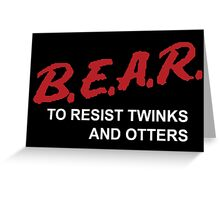 BEAR- To Resist Twinks and Otters Greeting Card