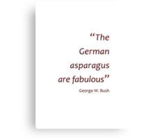 The German asparagus are fabulous (Jaw-dropping Bushisms) Canvas Print