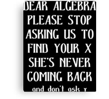 Dear algebra please stop asking us to find your x she's never coming back and don't ask Funny Geek Nerd Canvas Print