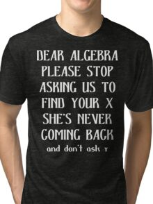 Dear algebra please stop asking us to find your x she's never coming back and don't ask Funny Geek Nerd Tri-blend T-Shirt