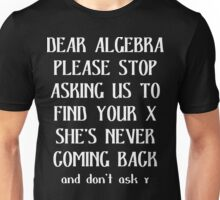 Dear algebra please stop asking us to find your x she's never coming back and don't ask Funny Geek Nerd Unisex T-Shirt