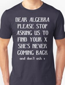 Dear algebra please stop asking us to find your x she's never coming back and don't ask Funny Geek Nerd T-Shirt