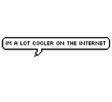 Im A Lot Cooler On The Internet by sadfatunicorn