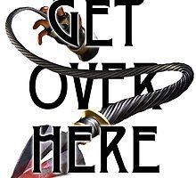 GET OVER HERE... by jfandrews