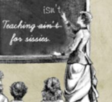 Teaching Ain't for Sissies Sticker