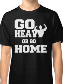 Go Heavy or Go Home  Classic T-Shirt