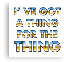 I got a thing for the thing Canvas Print