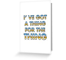 I got a thing for the thing Greeting Card