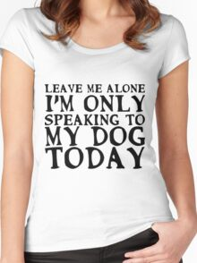 I'm only speaking to my dog today Women's Fitted Scoop T-Shirt