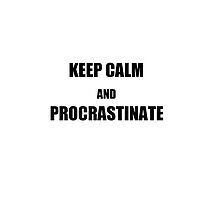 Keep Calm and Procrastinate  by Katie Lou