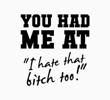 "You had me at ""I hate that bitch too!"" Unisex T-Shirt"
