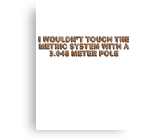 I wouldn't touch the metric system with a 3.048 meter pole Canvas Print
