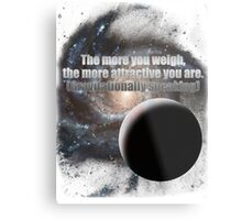 The more you weigh, the more attractive you are (gravitationally speaking) Metal Print