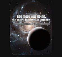 The more you weigh, the more attractive you are (gravitationally speaking) Unisex T-Shirt