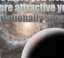 The more you weigh, the more attractive you are (gravitationally speaking) Sticker