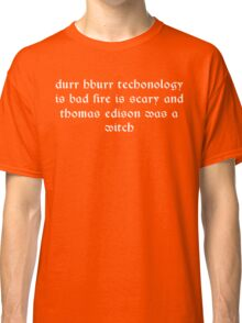 Durr hburr techonology is bad fire is scary and thomas edison was a witch Funny Geek Nerd Classic T-Shirt